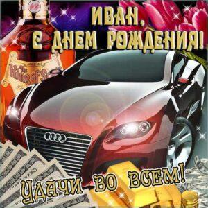 С днем рождения Иван картинки, Ване открытка с днем рождения, Ваня с днем рождения, Ванюша с днем рождения анимация, Иван именины картинки, автомобиль, машина, доллары, коньяк, поздравить Ваню, для Ивана с днем рождения открытки
