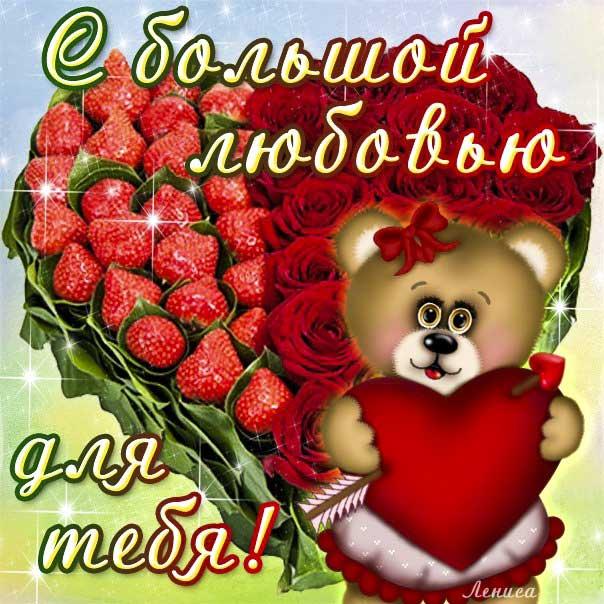 Открытка с большой любовью. С любовью к тебе, со словами люблю, о любви приятных эмоций, обнимаю, цветы, плюшевый мишка, сердечко, мигающие, клубничка, картинки любимым.